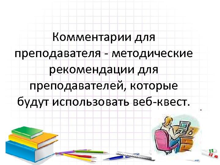 Комментарии для преподавателя - методические рекомендации для преподавателей, которые будут использовать веб-квест.
