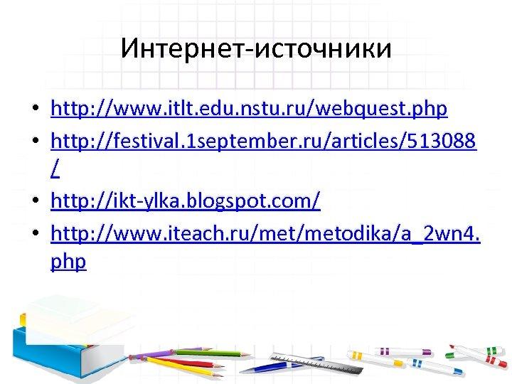 Интернет-источники • http: //www. itlt. edu. nstu. ru/webquest. php • http: //festival. 1 september.