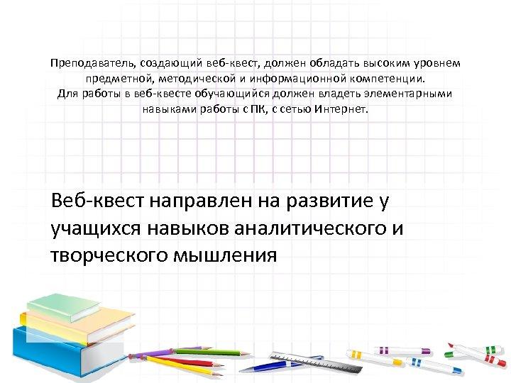 Преподаватель, создающий веб-квест, должен обладать высоким уровнем предметной, методической и информационной компетенции. Для работы
