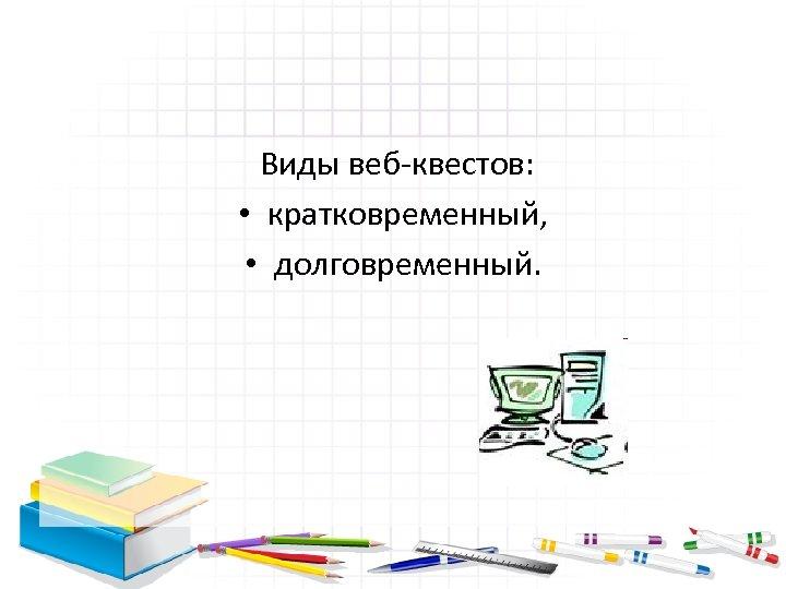 Виды веб-квестов: • кратковременный, • долговременный.