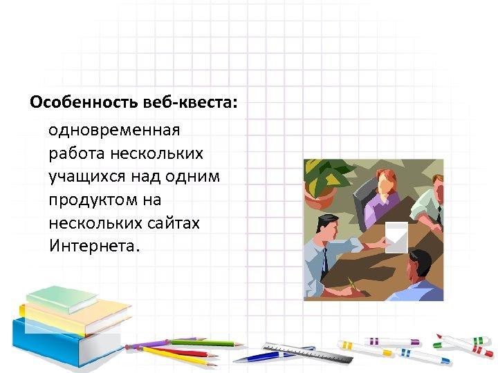 Особенность веб-квеста: одновременная работа нескольких учащихся над одним продуктом на нескольких сайтах Интернета.