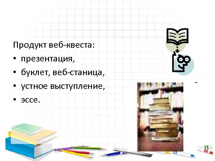 Продукт веб-квеста: • презентация, • буклет, веб-станица, • устное выступление, • эссе.