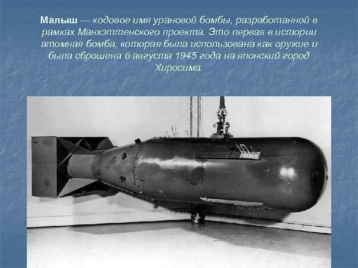 Малыш — кодовое имя урановой бомбы, разработанной в рамках Манхэттенского проекта. Это первая в