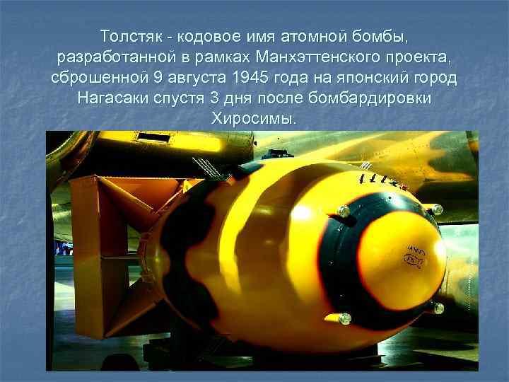 Толстяк - кодовое имя атомной бомбы, разработанной в рамках Манхэттенского проекта, сброшенной 9 августа