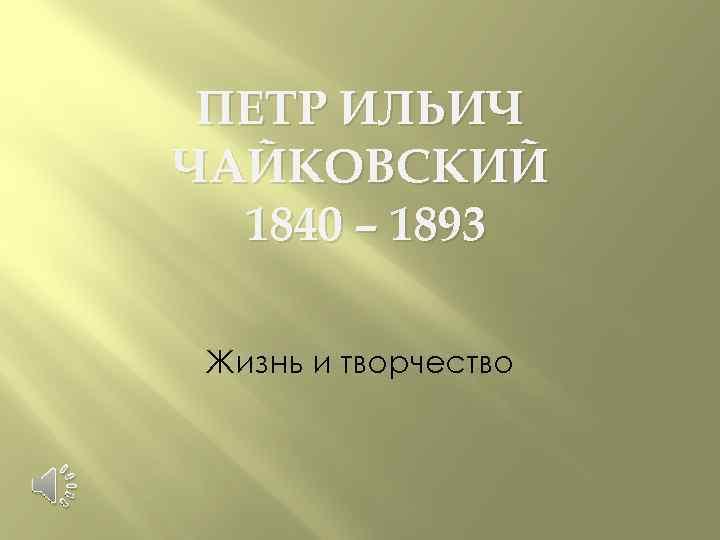 ПЕТР ИЛЬИЧ ЧАЙКОВСКИЙ 1840 – 1893 Жизнь и творчество
