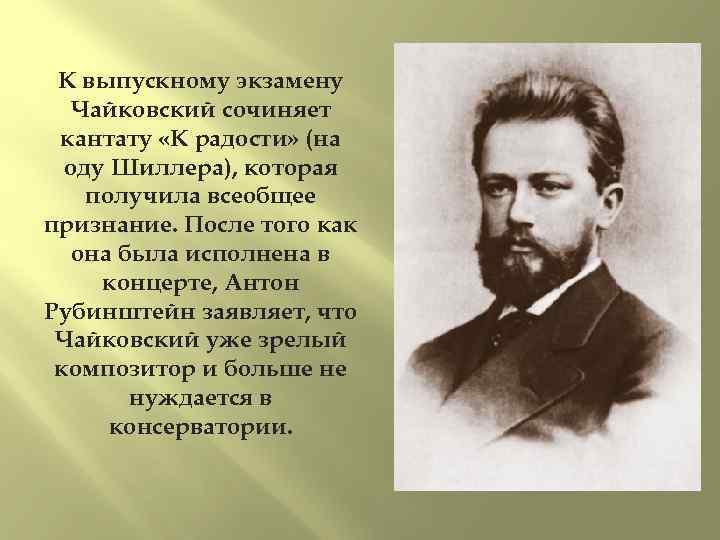 К выпускному экзамену Чайковский сочиняет кантату «К радости» (на оду Шиллера), которая получила всеобщее