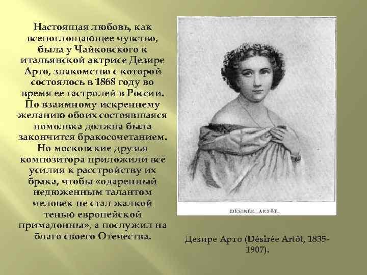 Настоящая любовь, как всепоглощающее чувство, была у Чайковского к итальянской актрисе Дезире Арто, знакомство