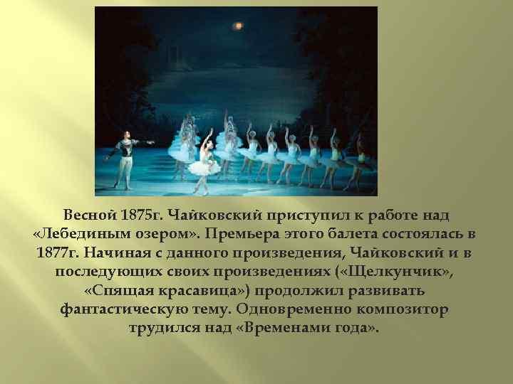 Весной 1875 г. Чайковский приступил к работе над «Лебединым озером» . Премьера этого балета
