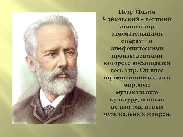 Петр Ильич Чайковский – великий композитор, замечательными операми и симфоническими произведениями которого восхищается весь