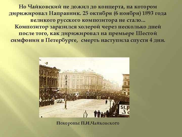 Но Чайковский не дожил до концерта, на котором дирижировал Направник. 25 октября (6 ноября)