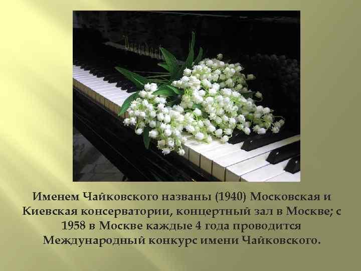 Именем Чайковского названы (1940) Московская и Киевская консерватории, концертный зал в Москве; с 1958