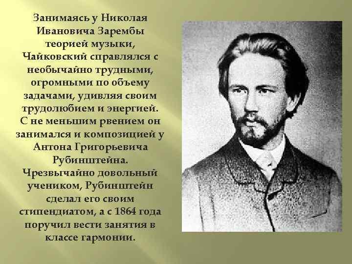 Занимаясь у Николая Ивановича Зарембы теорией музыки, Чайковский справлялся с необычайно трудными, огромными по