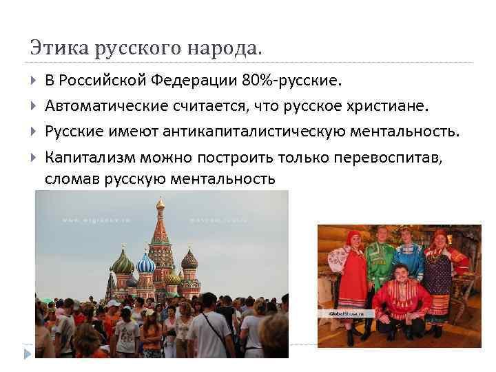 Этика русского народа. В Российской Федерации 80%-русские. Автоматические считается, что русское христиане. Русские имеют