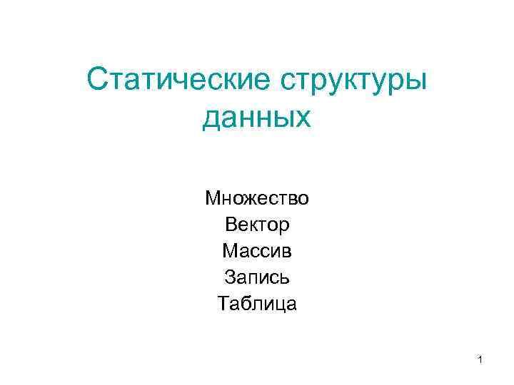 Статические структуры данных Множество Вектор Массив Запись Таблица 1