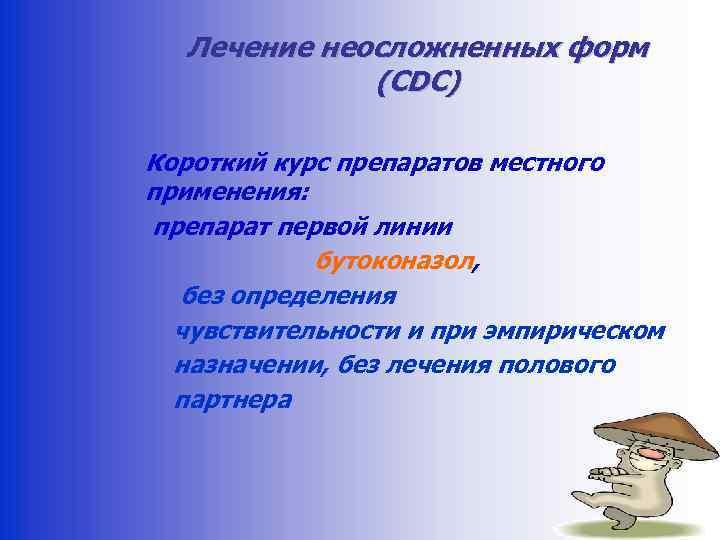 Лечение неосложненных форм (CDC) Короткий курс препаратов местного применения: препарат первой линии бутоконазол, без