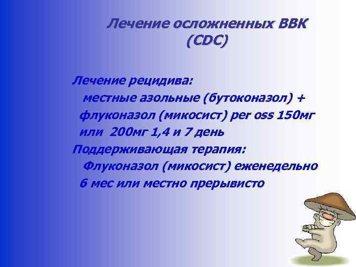 Лечение осложненных ВВК (CDC) Лечение рецидива: местные азольные (бутоконазол) + флуконазол (микосист) per oss