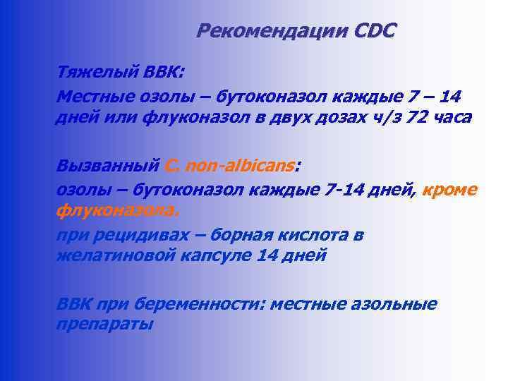 Рекомендации CDC Тяжелый ВВК: Местные озолы – бутоконазол каждые 7 – 14 дней или