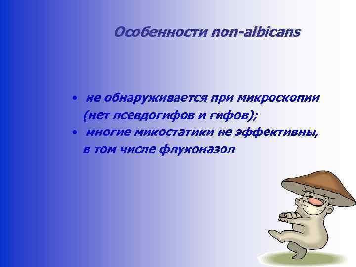 Особенности non-albicans • не обнаруживается при микроскопии (нет псевдогифов и гифов); • многие микостатики