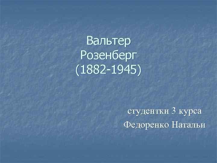 Вальтер Розенберг (1882 -1945) студентки 3 курса Федоренко Натальи