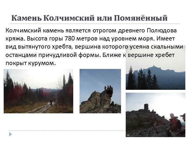 Камень Колчимский или Помянённый Колчимский камень является отрогом древнего Полюдова кряжа. Высота горы 780