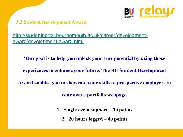 3. 2 Student Development Award http: //studentportal. bournemouth. ac. uk/career/developmentaward/development-award. html 'Our goal is