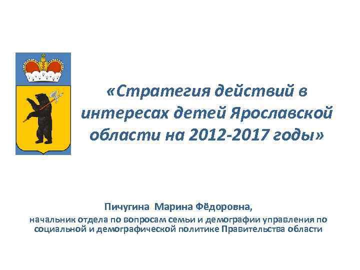 «Стратегия действий в интересах детей Ярославской области на 2012 -2017 годы» Пичугина Марина