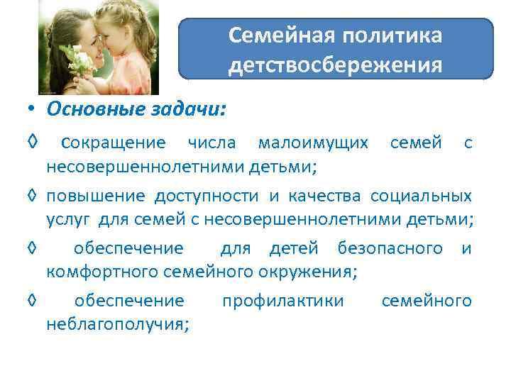 Семейная политика детствосбережения • Основные задачи: ◊ сокращение числа малоимущих семей с несовершеннолетними детьми;