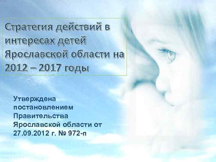 Стратегия действий в интересах детей Ярославской области на 2012 – 2017 годы Утверждена постановлением