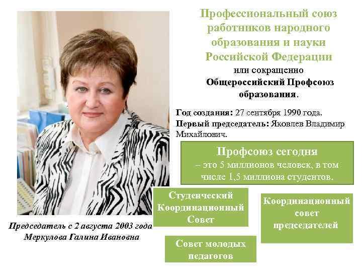Профессиональный союз работников народного образования и науки Российской Федерации или сокращенно Общероссийский Профсоюз образования.
