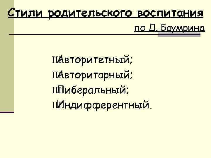 Стили родительского воспитания по Д. Баумринд Ш Авторитетный; Ш Авторитарный; Ш Либеральный; Ш Индифферентный.