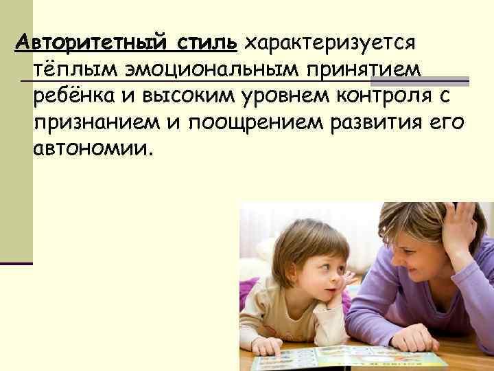 Авторитетный стиль характеризуется тёплым эмоциональным принятием ребёнка и высоким уровнем контроля с признанием и