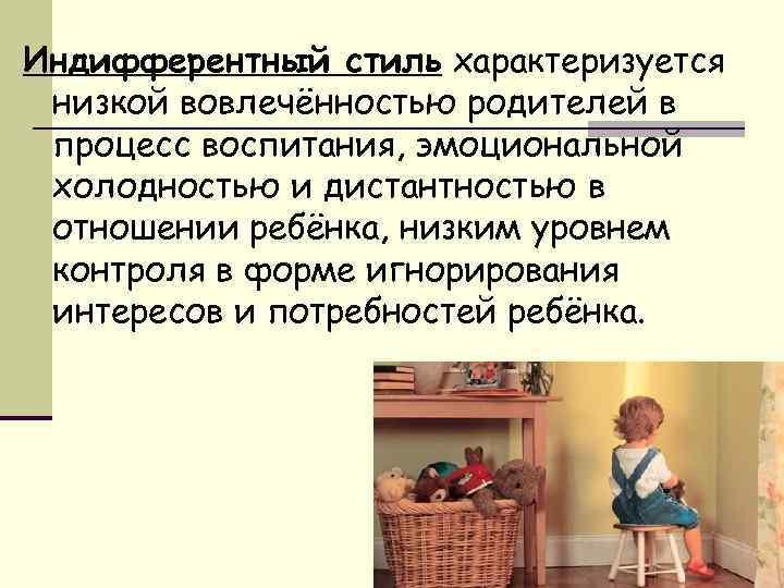Индифферентный стиль характеризуется низкой вовлечённостью родителей в процесс воспитания, эмоциональной холодностью и дистантностью в
