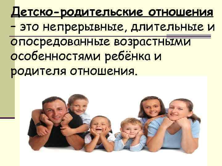 Детско-родительские отношения – это непрерывные, длительные и опосредованные возрастными особенностями ребёнка и родителя отношения.