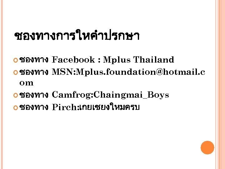 ชองทางการใหคำปรกษา ชองทาง Facebook : Mplus Thailand ชองทาง MSN: Mplus. foundation@hotmail. c om ชองทาง Camfrog: