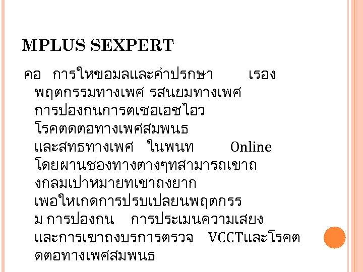 MPLUS SEXPERT คอ การใหขอมลและคำปรกษา เรอง พฤตกรรมทางเพศ รสนยมทางเพศ การปองกนการตเชอเอชไอว โรคตดตอทางเพศสมพนธ และสทธทางเพศ ในพนท Online โดยผานชองทางตางๆทสามารถเขาถ งกลมเปาหมายทเขาถงยาก