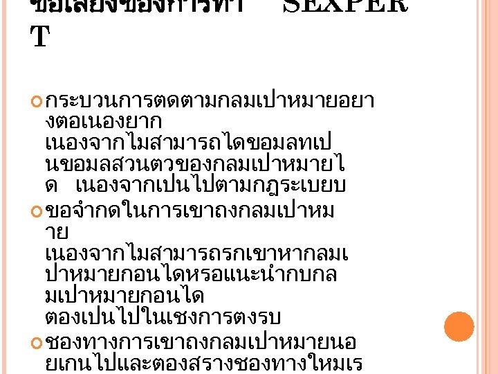 ขอเสยงของการทำ T SEXPER กระบวนการตดตามกลมเปาหมายอยา งตอเนองยาก เนองจากไมสามารถไดขอมลทเป นขอมลสวนตวของกลมเปาหมายไ ด เนองจากเปนไปตามกฎระเบยบ ขอจำกดในการเขาถงกลมเปาหม าย เนองจากไมสามารถรกเขาหากลมเ ปาหมายกอนไดหรอแนะนำกบกล มเปาหมายกอนได