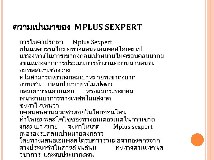 ความเปนมาของ MPLUS SEXPERT การใหคำปรกษา Mplus Sexpert เปนนวตกรรมใหมททางมลนธเอมพลสไดเพมเป นชองทางในการเขาถงกลมเปาหมายใหครอบคลมมากย งขนเนองจากการประเมนการทำงานทผานมามลนธเ อมพลสเหนชองวาง ทไมสามารถเขาถงกลมเปาหมายทเขาถงยาก อาทเชน กลมเปาหมายทไมเปดตว กลมเยาวชนอายนอย