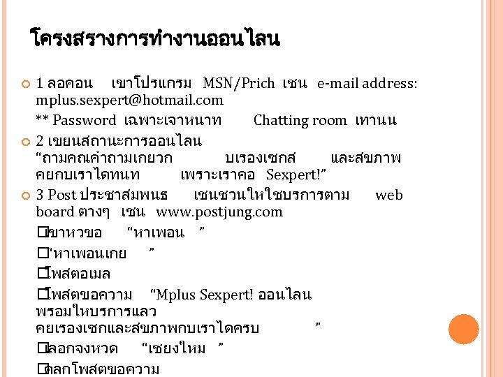 โครงสรางการทำงานออนไลน 1 ลอคอน เขาโปรแกรม MSN/Prich เชน e-mail address: mplus. sexpert@hotmail. com ** Password เฉพาะเจาหนาท