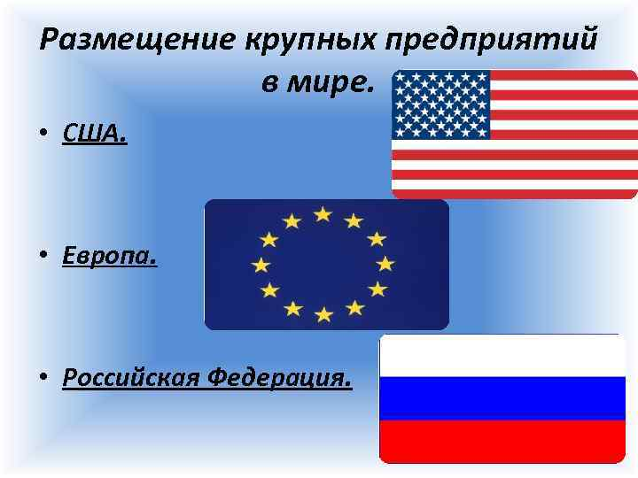 Размещение крупных предприятий в мире. • США. • Европа. • Российская Федерация.