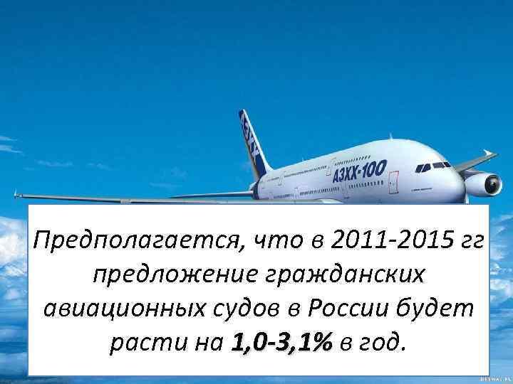 Предполагается, что в 2011 -2015 гг предложение гражданских авиационных судов в России будет расти