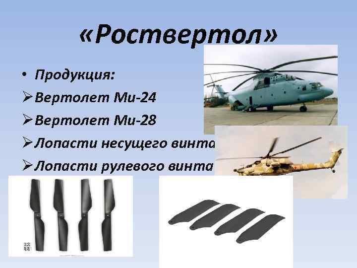 «Роствертол» • Продукция: Ø Вертолет Ми-24 Ø Вертолет Ми-28 Ø Лопасти несущего винта