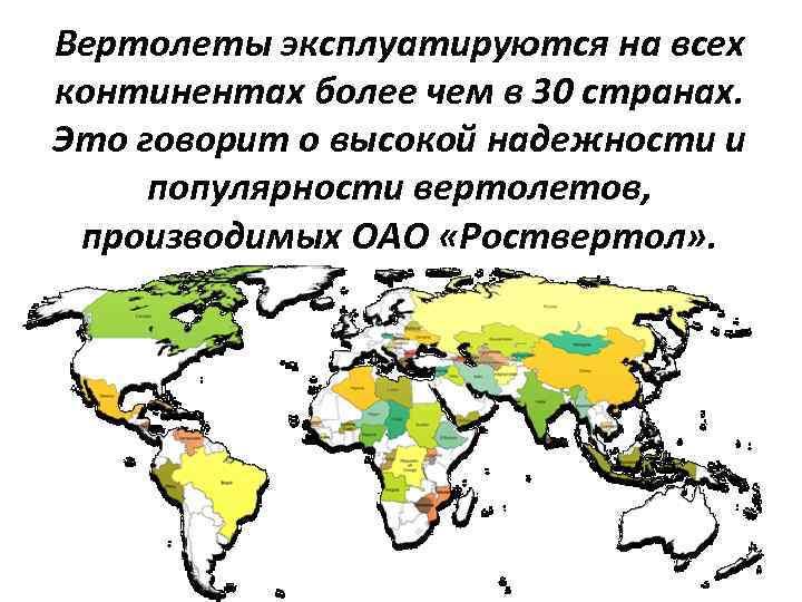Вертолеты эксплуатируются на всех континентах более чем в 30 странах. Это говорит о высокой