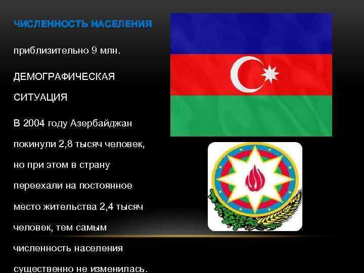 ЧИСЛЕННОСТЬ НАСЕЛЕНИЯ приблизительно 9 млн. ДЕМОГРАФИЧЕСКАЯ СИТУАЦИЯ В 2004 году Азербайджан покинули 2, 8