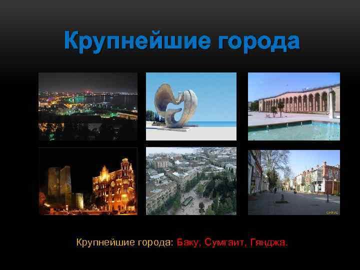 Крупнейшие города: Баку, Сумгаит, Гянджа.