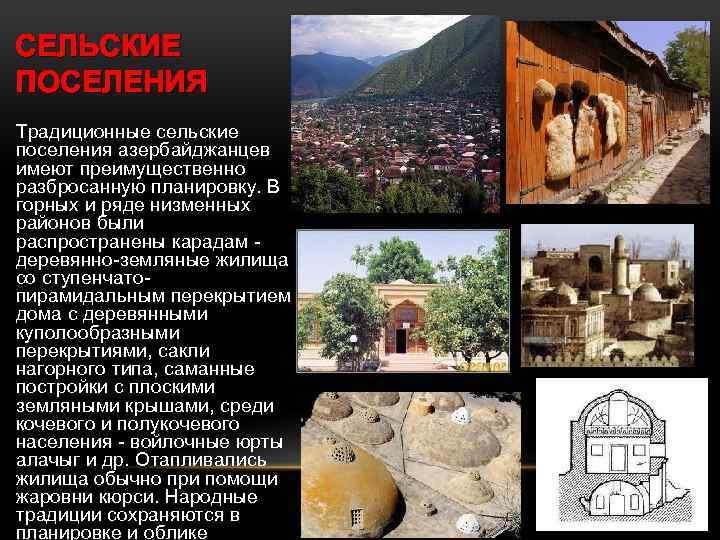 СЕЛЬСКИЕ ПОСЕЛЕНИЯ Традиционные сельские поселения азербайджанцев имеют преимущественно разбросанную планировку. В горных и ряде