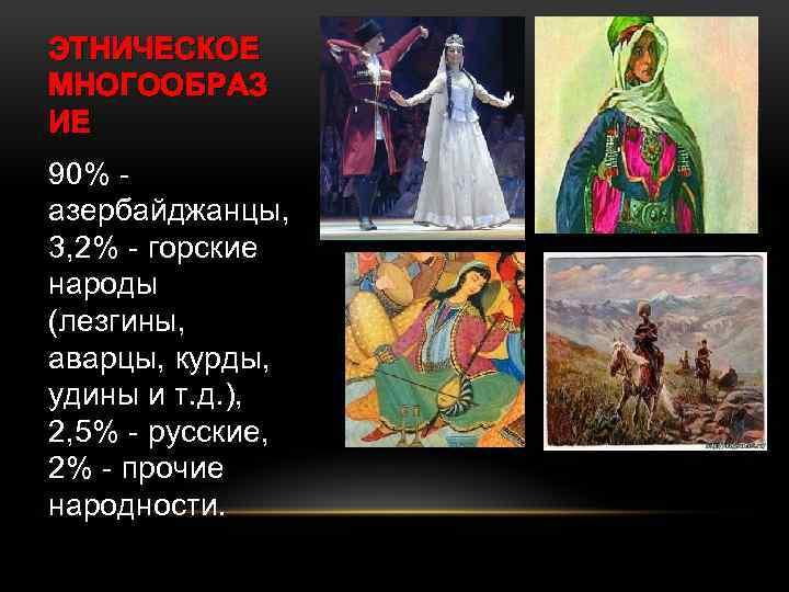ЭТНИЧЕСКОЕ МНОГООБРАЗ ИЕ 90% азербайджанцы, 3, 2% - горские народы (лезгины, аварцы, курды, удины