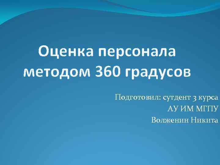 Оценка персонала методом 360 градусов Подготовил: сутдент 3 курса АУ ИМ МГПУ Волженин Никита