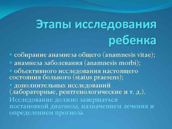 Этапы исследования ребенка § собирание анамнеза общего (anamnesis vitae); § анамнеза заболевания (anamnesis morbi);