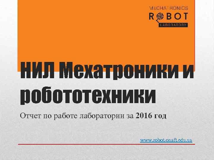 НИЛ Мехатроники и робототехники Отчет по работе лаборатории за 2016 год www. robot. onaft.
