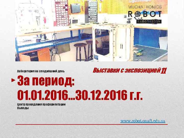 Лаборатория на сегодняшний день Выставки с экспозицией 11 За период: 01. 2016… 30. 12.